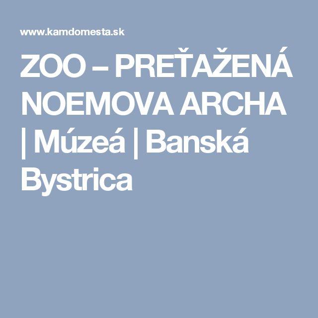 ZOO – PREŤAŽENÁ NOEMOVA ARCHA | Múzeá | Banská Bystrica