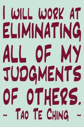 I will work at eliminating all of my judgments of others. Tao Te Ching #SmartGlamour #nojudgment #bodypositive