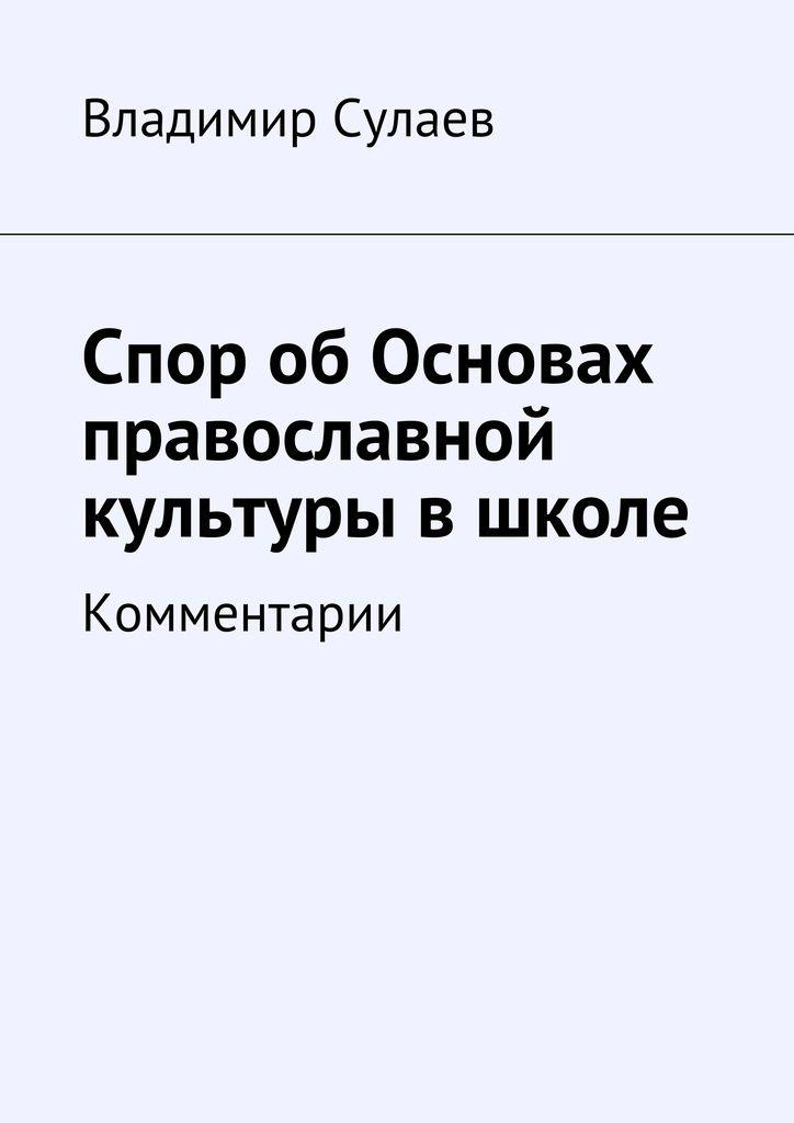 Спор обОсновах православной культуры вшколе - Владимир Сулаев — Ridero