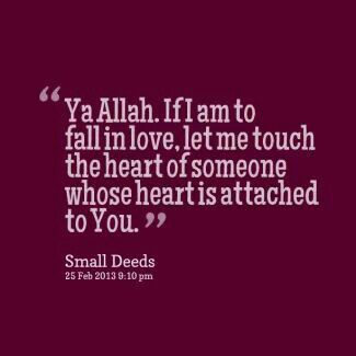 'Ya Allah. If i am to fall in love, let me touch the heart of someone whose heart is attached to you'