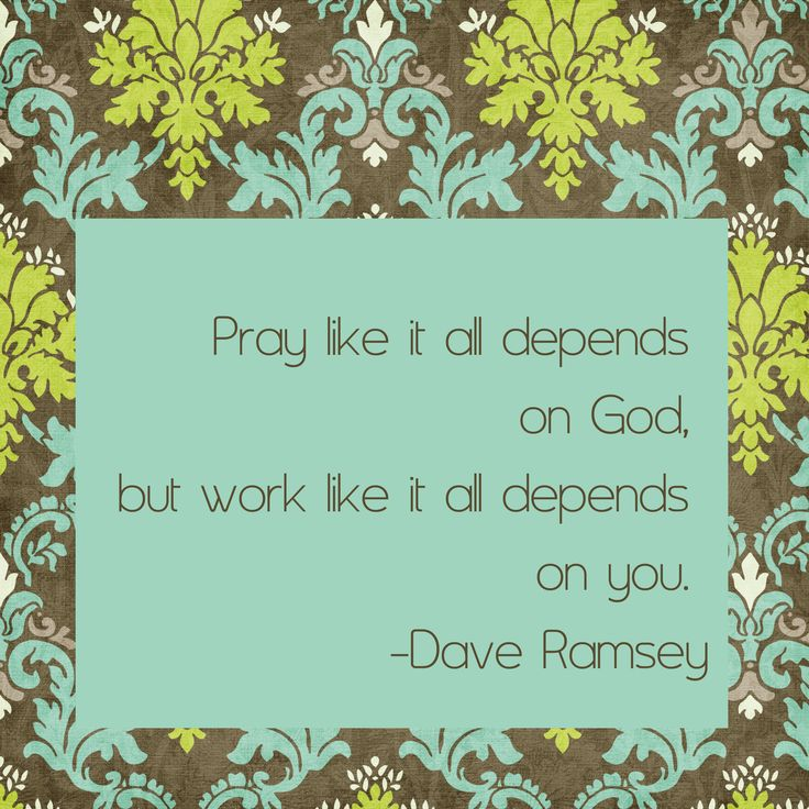 """Dave Ramsey Quote  """"Pray like it all depends on God, but work like it all depends on you.""""   ― Dave Ramsey"""