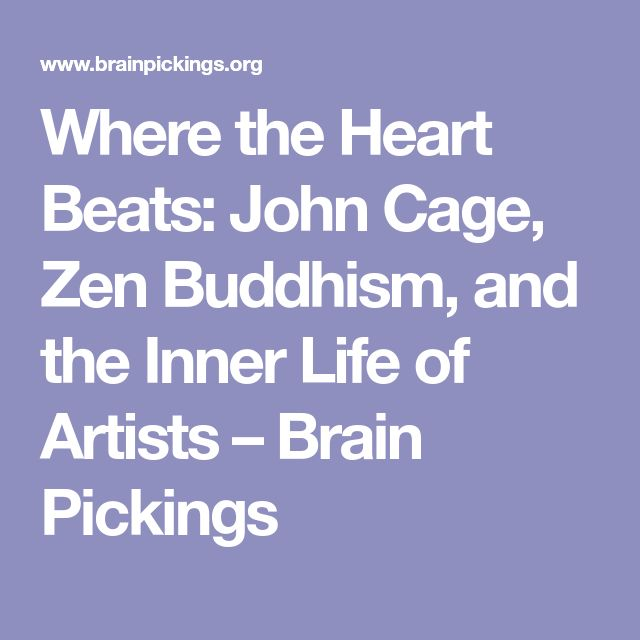 Where the Heart Beats: John Cage, Zen Buddhism, and the Inner Life of Artists – Brain Pickings