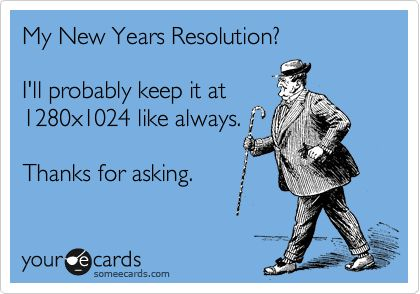 My resolution? hahaha. Cause I'm a computer nerd like that!