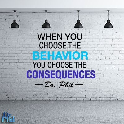 When you choose the behavior, you choose the consequences. #DrPhil
