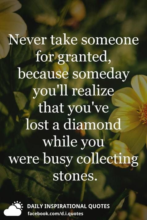 Never Take Someone For Granted Because Someday Youll Realize That