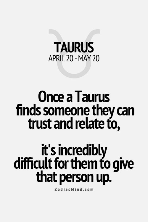 Once a Taurus finds someone they can trust and relate to, it is incredibly difficult for them to give that person up