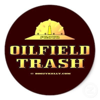 "OILFIELD TRASH.....and damn proud of it.  My momma used to tell me about living in Illinois as a young bride and my daddy working in the oilfield.  They lived in a trailer and the locals called them ""oilfield trailer trash"".  The trailer did have an inside commode however, which was something that most of the local farmers did not have.  Momma laughed and said, ""They thought they were better than us, but they were having to march out in the snow to take a shit.  We got to stay indoors…"