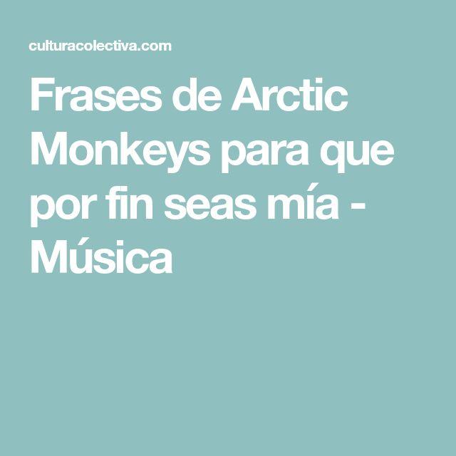 Frases de Arctic Monkeys para que por fin seas mía - Música