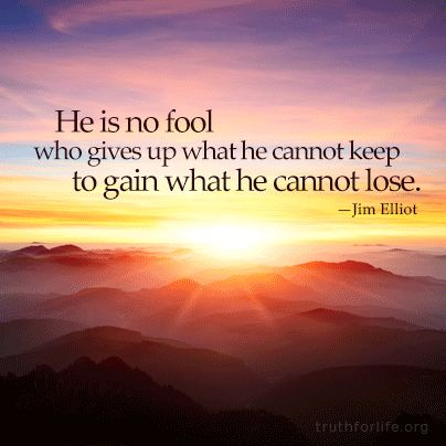 """He is no fool who gives up what he cannot keep, to gain what he cannot lose."" -Jim Elliot"