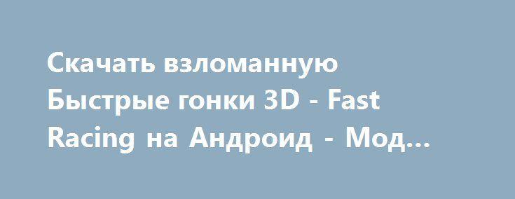 Скачать взломанную Быстрые гонки 3D - Fast Racing на Андроид - Мод все открыто http://hacked-androider.ru/594-skachat-vzlomannuyu-bystrye-gonki-3d-fast-racing-na-android-mod-vse-otkryto.html