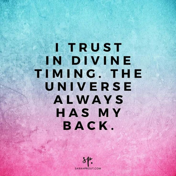 I trust in divine timing. The Universe always has my back.
