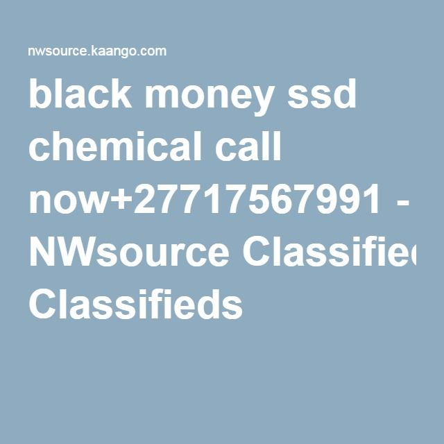 black money ssd chemical call now+27717567991 - NWsource Classifieds