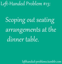 left handed problems...always sit at the left side, on the end so I won't pick up anyone's drink!! Ha!
