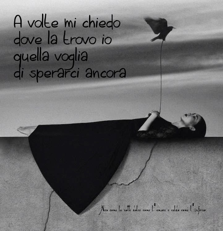 Nero come la notte dolce come l'amore caldo come l'inferno: A volte mi chiedo dove la trovo io quella voglia di sperarci ancora. ___ L.B.©