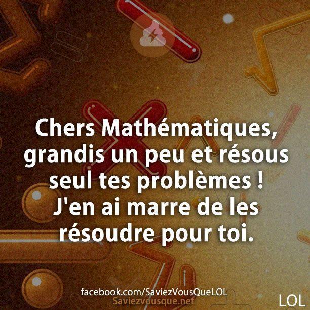 Chers Mathématiques, grandis un peu et résous seul tes problèmes ! J'en ai marre de les résoudre pour toi.   Saviez Vous Que?