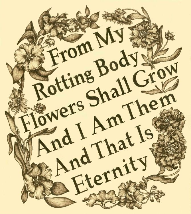 """From my rotting body flowers shall go, and I am in them, and that is eternity."""