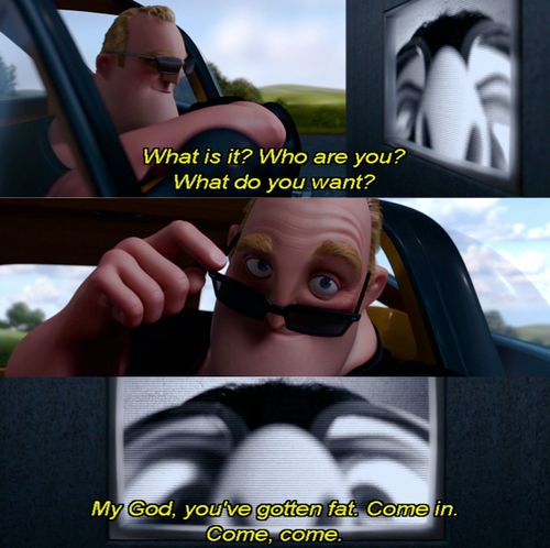 TheIncredibles: my god you've gotten fat.