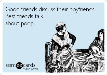 Good friends discuss their boyfriends. Best friends talk about poop. | Friendship Ecard | someecards.com