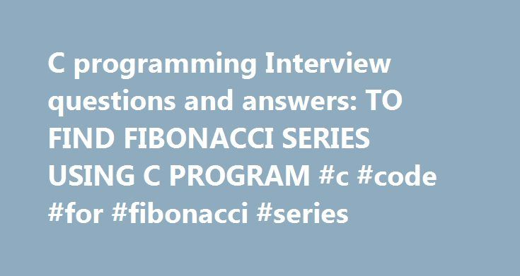 C programming Interview questions and answers: TO FIND FIBONACCI SERIES USING C PROGRAM #c #code #for #fibonacci #series http://namibia.remmont.com/c-programming-interview-questions-and-answers-to-find-fibonacci-series-using-c-program-c-code-for-fibonacci-series/  # Plese Correct the line where While starts. By Using For loop The programa is. void main() Thanks everybody for the program Your blog keeps getting better and better! Your older articles are not as good as newer ones you have a…