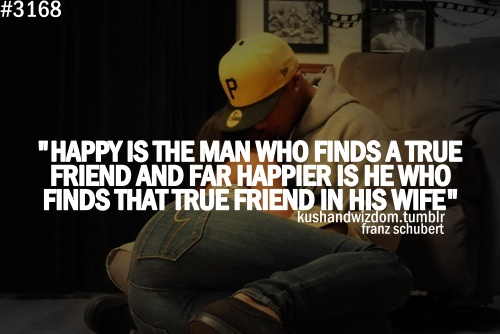 Happier is he who finds that true friend in his wife.