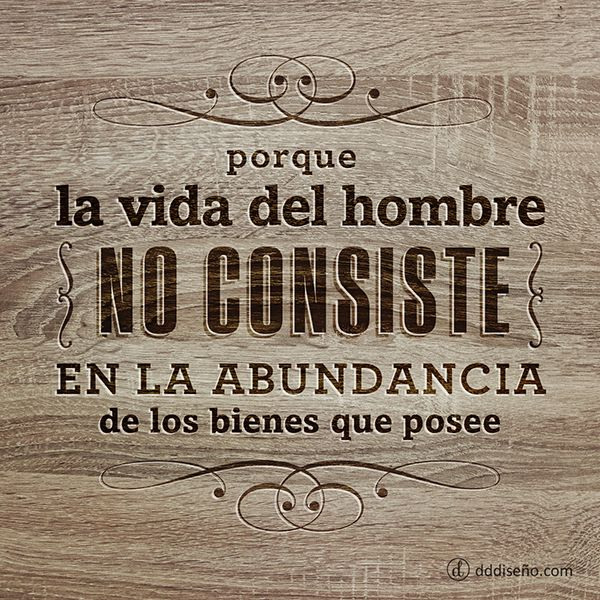 La vida del hombre no consiste en la abundancia de los bienes que posee. #frases #versículos