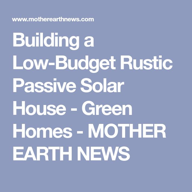 Building a Low-Budget Rustic Passive Solar House - Green Homes - MOTHER EARTH NEWS