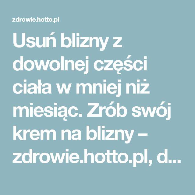 Usuń blizny z dowolnej części ciała w mniej niż miesiąc. Zrób swój krem na blizny – zdrowie.hotto.pl, domowe sposoby popularne w Internecie