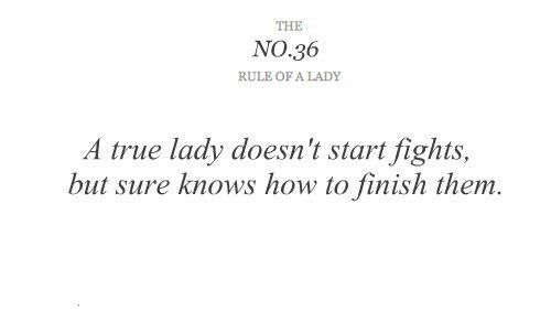 "Rules of a Lady no 36. ""A true lady doesn't start fights, but sure knows how to finish them."""
