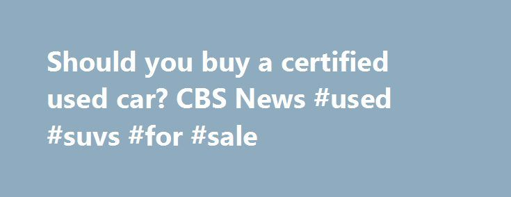 Should you buy a certified used car? CBS News #used #suvs #for #sale http://nigeria.remmont.com/should-you-buy-a-certified-used-car-cbs-news-used-suvs-for-sale/  #where to buy used cars # Should you buy a certified used car? As gas prices have fallen, U.S. new car sales have surged. But buyers are snapping up certified used cars as well, with certified sales in November up 21 percent over a year earlier, according to CNW research. Thrifty habits developed during the recession are leading…