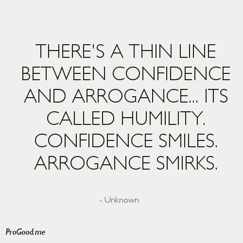 There's a thin line between Confidence and Arrogance… Its called Humility. Confidence smiles. Arrogance smirks. – Unknown