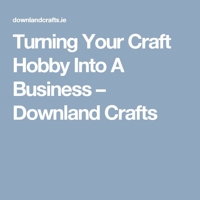 Turning Your Craft Hobby Into A Business – Downland Crafts