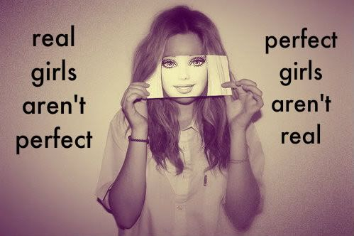 Real girls aren't perfect this is a good saying for all those girls who r being bullied stay strong