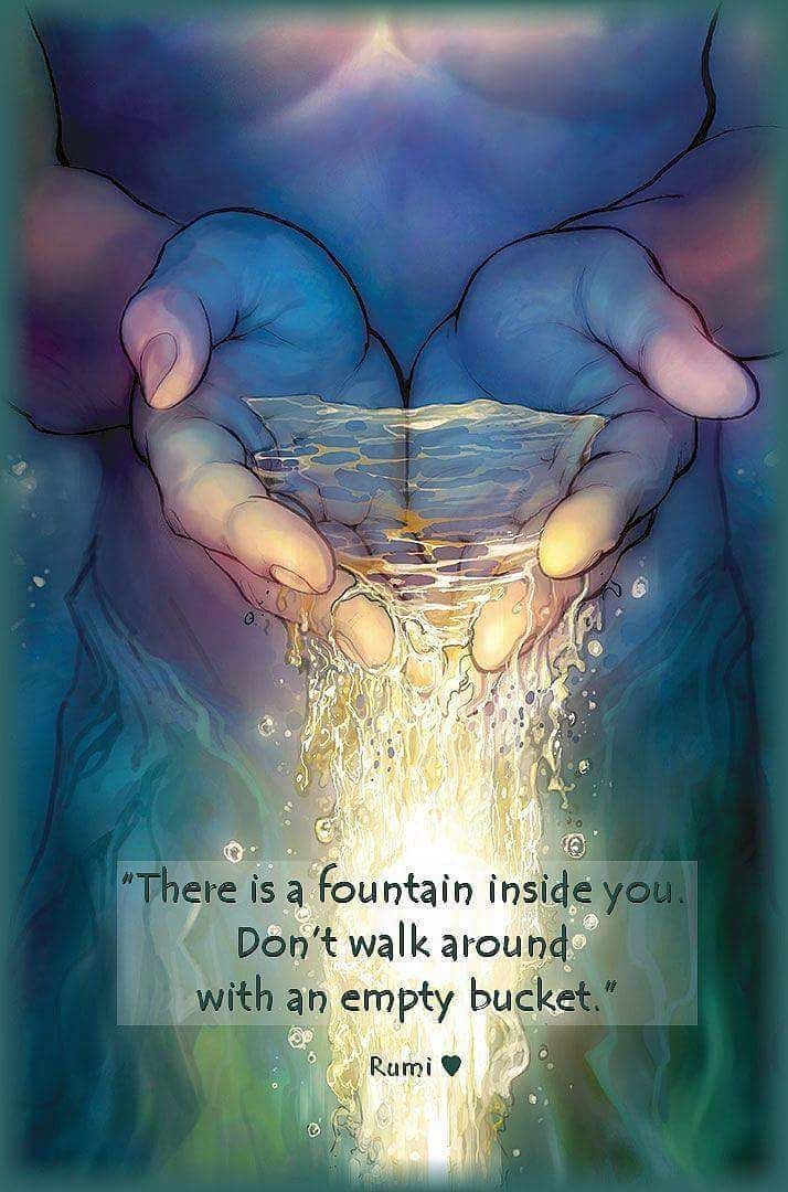 """""""There is a fountain inside you. Don't walk around with an empty bucket."""" ~Rumi ..*"""