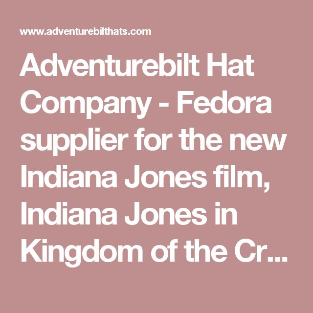 Adventurebilt Hat Company - Fedora supplier for the new Indiana Jones film, Indiana Jones in Kingdom of the Crystal Skull