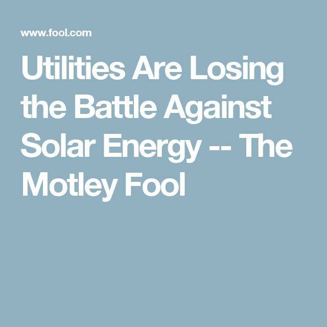 Utilities Are Losing the Battle Against Solar Energy -- The Motley Fool