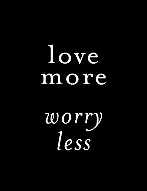 """""""Love more. Worry less."""""""