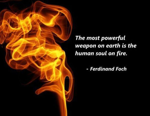 """Ferdinand Foch said, """"The most powerful weapon on earth is the human soul on fire."""" We're facing challenges and problems that require people in action whose soul is on fire. The question is not whether you have it in you, but whether you'll light the fire that's inside you. Well, will you? #JeffNischwitz"""