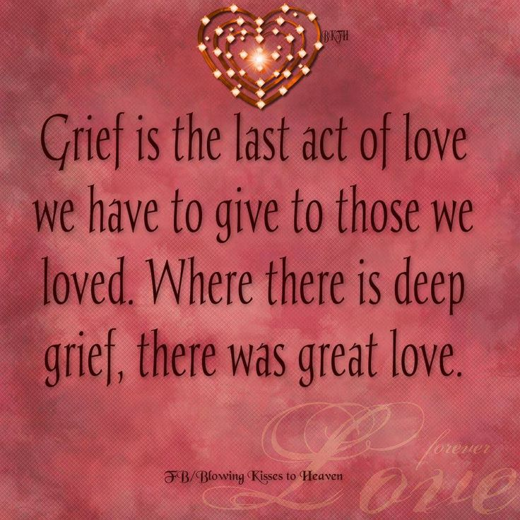 Grief is the last act of love we have to give to those we loved. Where there is deep grief, there was great love.