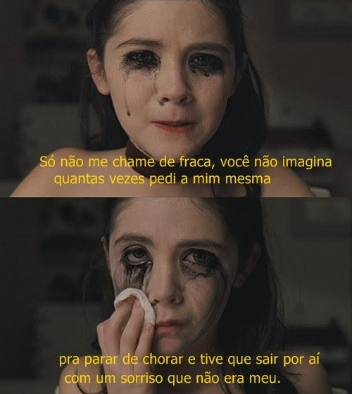 Só não me chama de fraca, você não imagina quantas vezes pedi a mim mesma pra parar de chorar e tive que sair por aí com um sorriso que não era meu.