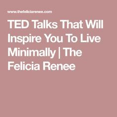 TED Talks That Will Inspire You To Live Minimally | The Felicia Renee