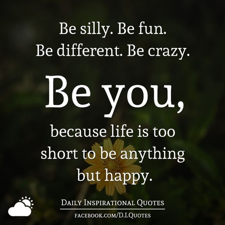 Be silly. Be fun. Be different. Be crazy. Be you, because life is too short to be anything but happy.