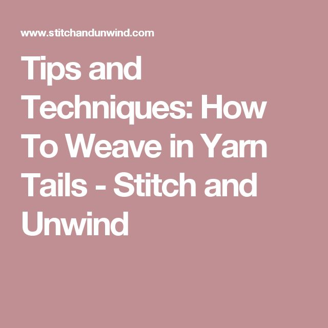 Tips and Techniques: How To Weave in Yarn Tails - Stitch and Unwind