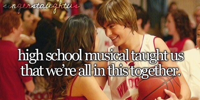 High School Musical taught me that we are all in this together, forever