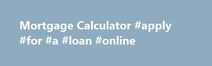 Mortgage Calculator #apply #for #a #loan #online http://loan-credit.nef2.com/mortgage-calculator-apply-for-a-loan-online/  #mortgage loan calculator # Mortgage Calculator Use our mortgage calculator to calculate your monthly mortgage payments quickly and easily. Enter your desired home price in the fields below. In seconds, you will have an estimate of your monthly house payment. Mortgage Loan Calculator Online via Mlcalculator.com can use the mortgage calculator, you can learn a quick and…