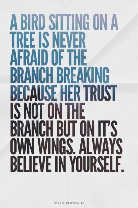 A bird sitting on a tree is never afraid of the branch breaking because her trust is not on the branch but on it's own wings. Always believe in yourself. - More inspirational and motivational quotes at http://inspirational.ly