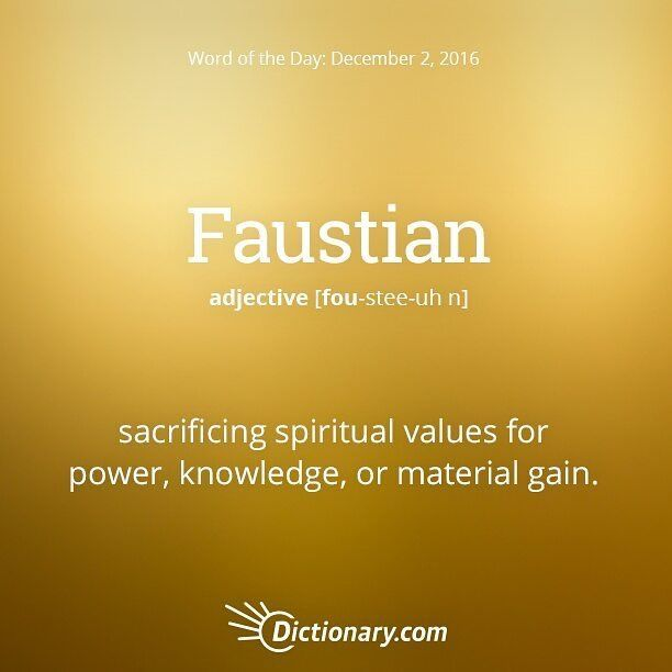 Faustian - Sacrificing spiritual values for power, knowledge, or material gain