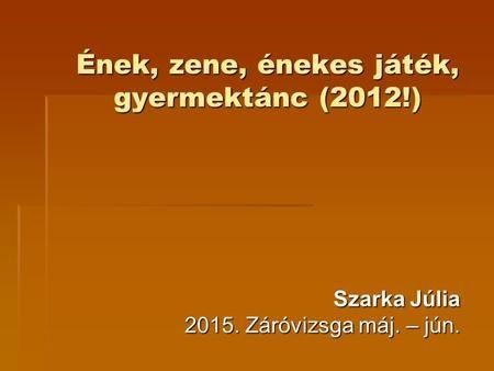 Ének, zene, énekes játék, gyermektánc (2012!) Szarka Júlia 2015. Záróvizsga máj. – jún.