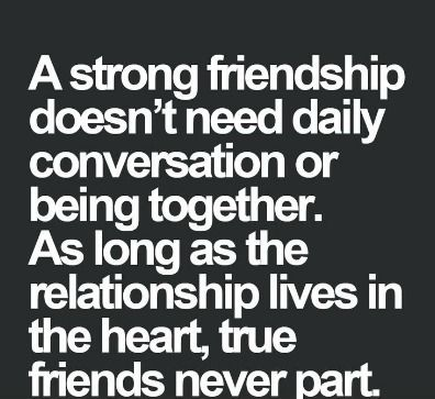 A strong friendship doesn't need daily conversation or being together. As long as the relationship lives in the heart, true friends never part. | Anonymous