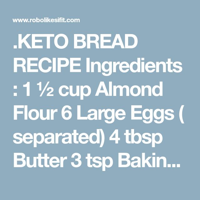 .KETO BREAD RECIPE Ingredients : 1 ½ cup Almond Flour 6 Large Eggs ( separated) 4 tbsp Butter 3 tsp Baking Powder ¼ Cream of Tartar (optional) 1 pinch salt Preparations : Preheat oven to 375.Separate the egg whites from the yolks. Add Cream of Tartar to the whites and beat until soft peaks are achieved.In a food processor combine the egg yolks, butter, almond flour, baking powder and salt. Mix until combined. This will be a lumpy thick dough until the whites are added. Combine in...