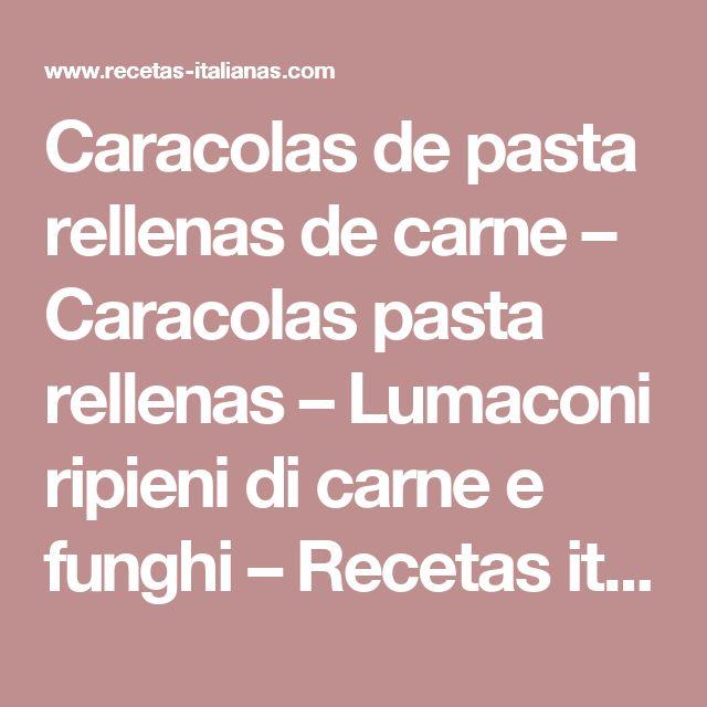 Caracolas de pasta rellenas de carne – Caracolas pasta rellenas – Lumaconi ripieni di carne e funghi – Recetas italianas, recetas de cocina italiana en espanol